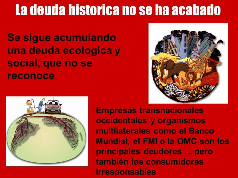 La deuda historica no se ha acabado Se sigue acumulando una deuda ecologica y social, que no se reconoce Empresas transnacionales occidentales y organ