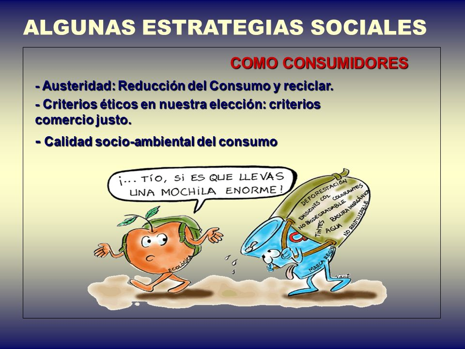 ALGUNAS ESTRATEGIAS SOCIALES COMO CONSUMIDORES - Austeridad: Reducción del Consumo y reciclar. - Criterios éticos en nuestra elección: criterios comer