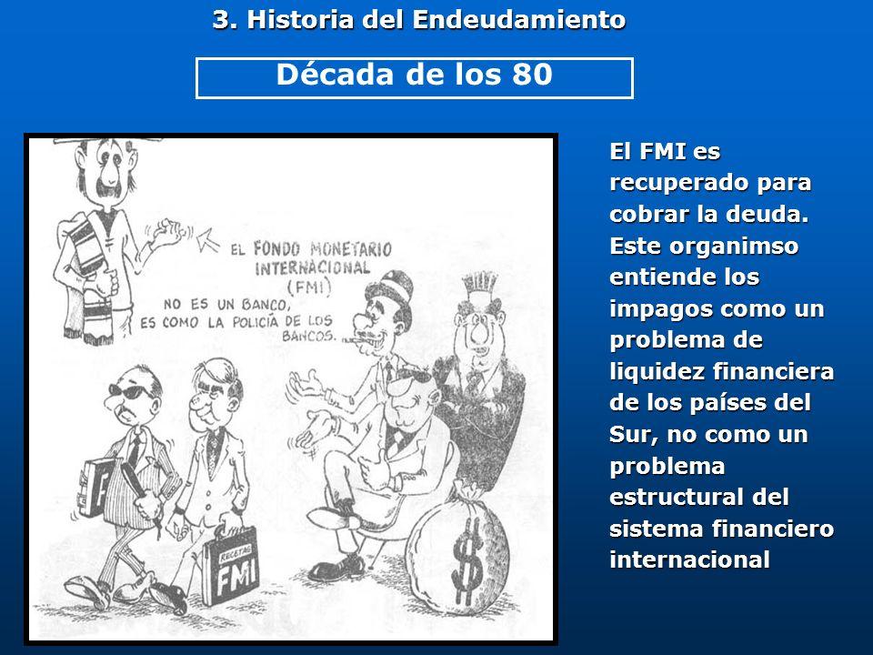 3. Historia del Endeudamiento El FMI es recuperado para cobrar la deuda. Este organimso entiende los impagos como un problema de liquidez financiera d