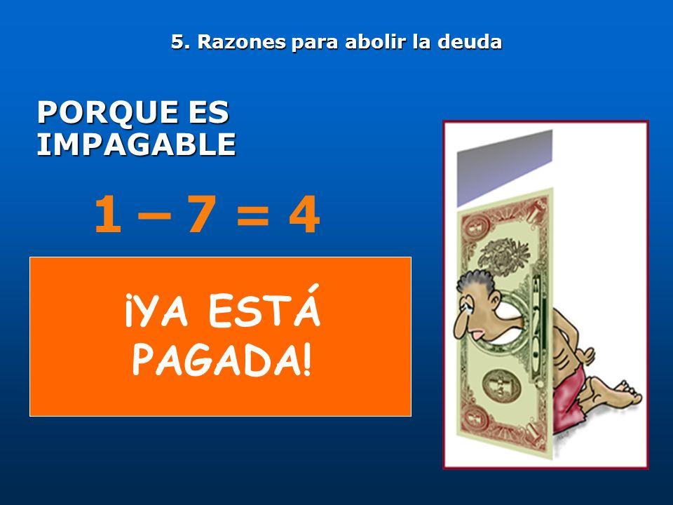 PORQUE ES IMPAGABLE 5. Razones para abolir la deuda 1 – 7 = 4 ¡YA ESTÁ PAGADA!
