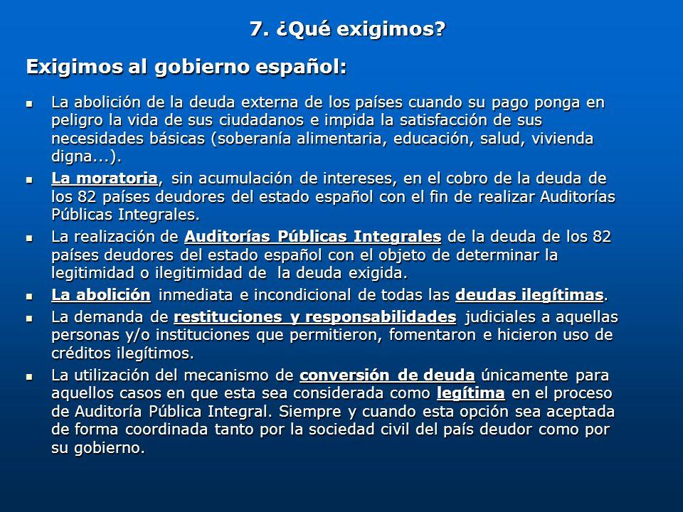 7. ¿Qué exigimos? Exigimos al gobierno español: La abolición de la deuda externa de los países cuando su pago ponga en peligro la vida de sus ciudadan