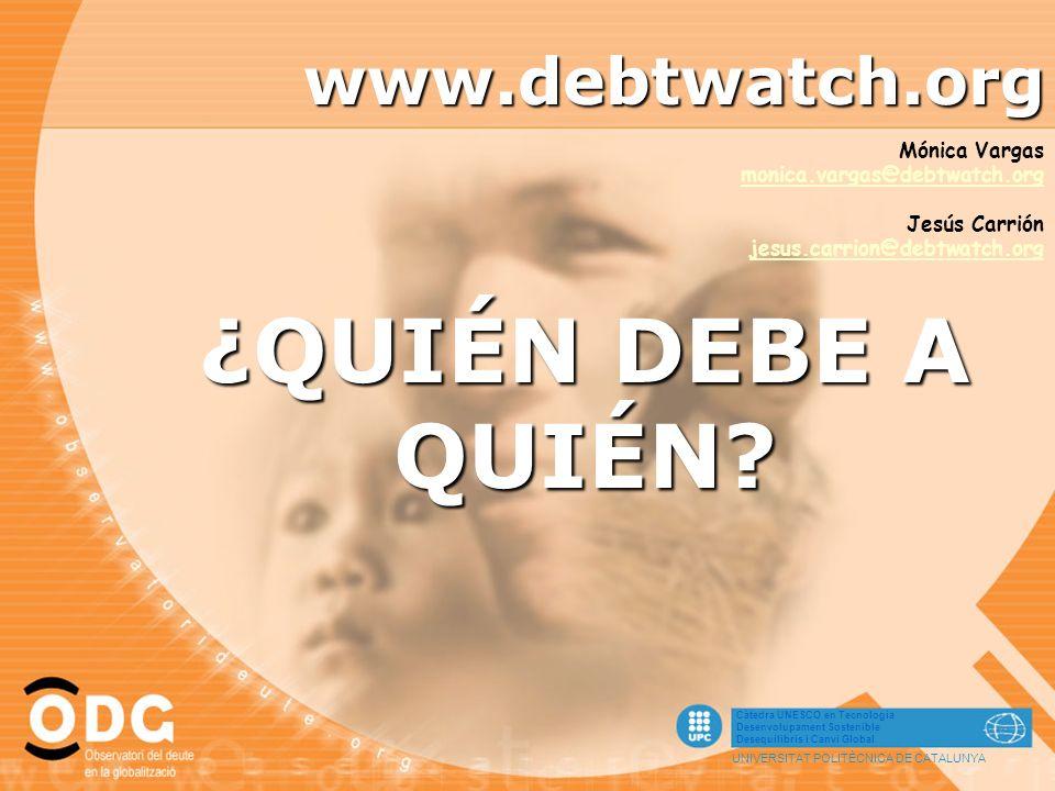Càtedra UNESCO en Tecnologia Desenvolupament Sostenible Desequilibris i Canvi Global UNIVERSITAT POLITÈCNICA DE CATALUNYA www.debtwatch.org ¿QUIÉN DEB