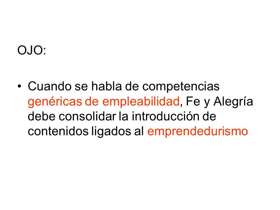 OJO: Cuando se habla de competencias genéricas de empleabilidad, Fe y Alegría debe consolidar la introducción de contenidos ligados al emprendedurismo