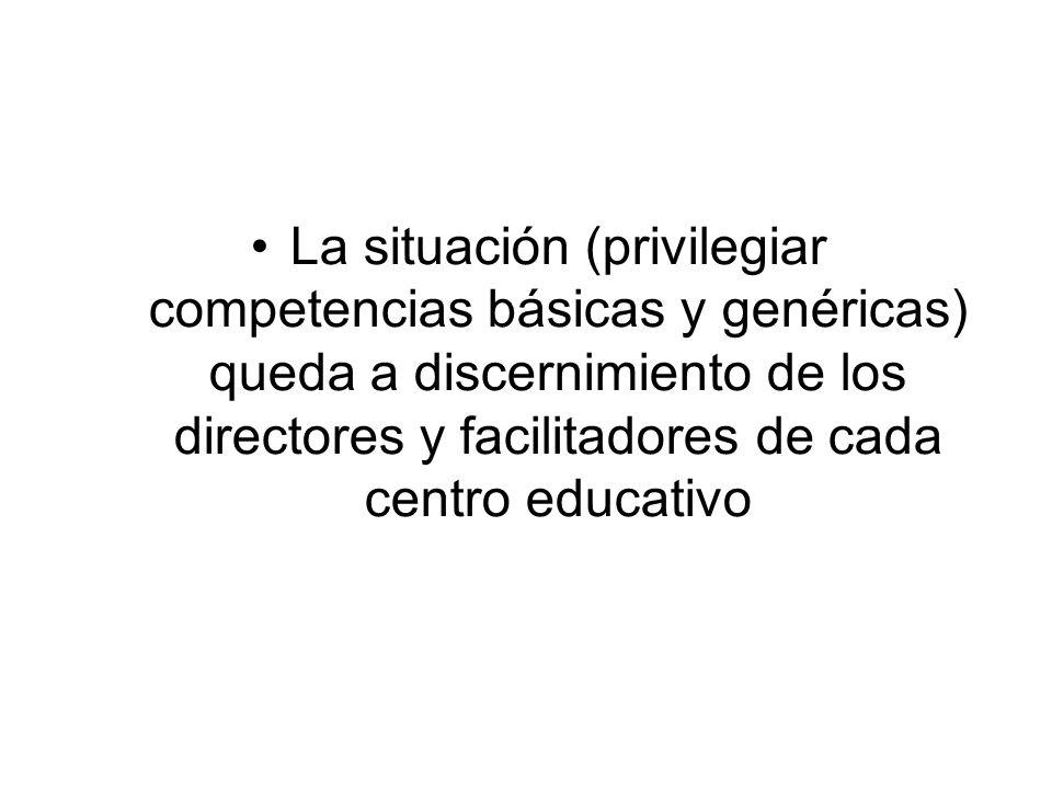 La situación (privilegiar competencias básicas y genéricas) queda a discernimiento de los directores y facilitadores de cada centro educativo
