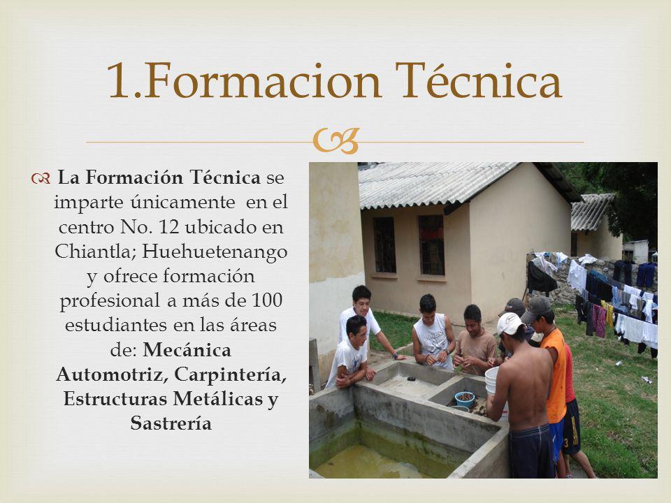 La Formación Técnica se imparte únicamente en el centro No. 12 ubicado en Chiantla; Huehuetenango y ofrece formación profesional a más de 100 estudian