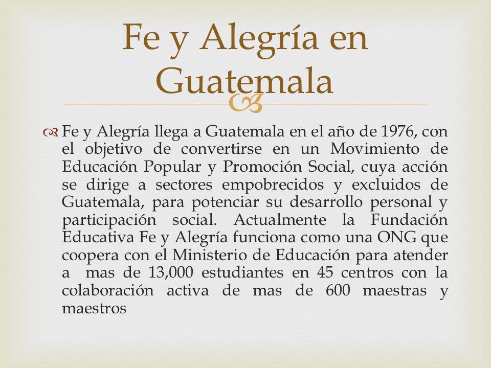 Fe y Alegría llega a Guatemala en el año de 1976, con el objetivo de convertirse en un Movimiento de Educación Popular y Promoción Social, cuya acción