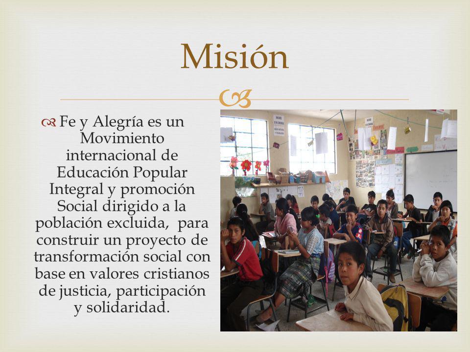 Fe y Alegría es un Movimiento internacional de Educación Popular Integral y promoción Social dirigido a la población excluida, para construir un proye