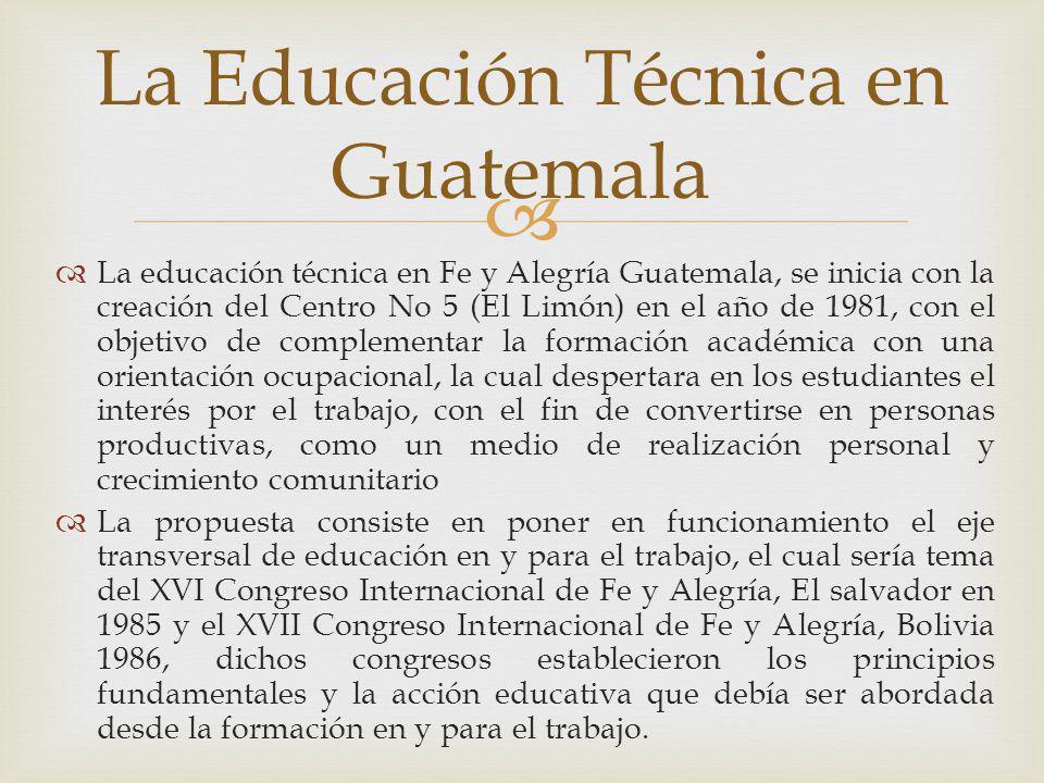 La educación técnica en Fe y Alegría Guatemala, se inicia con la creación del Centro No 5 (El Limón) en el año de 1981, con el objetivo de complementa