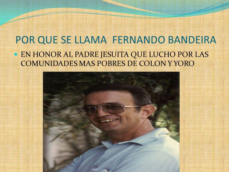 POR QUE SE LLAMA FERNANDO BANDEIRA EN HONOR AL PADRE JESUITA QUE LUCHO POR LAS COMUNIDADES MAS POBRES DE COLON Y YORO
