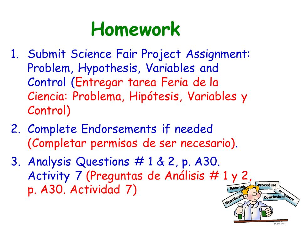Homework 1.Submit Science Fair Project Assignment: Problem, Hypothesis, Variables and Control (Entregar tarea Feria de la Ciencia: Problema, Hipótesis