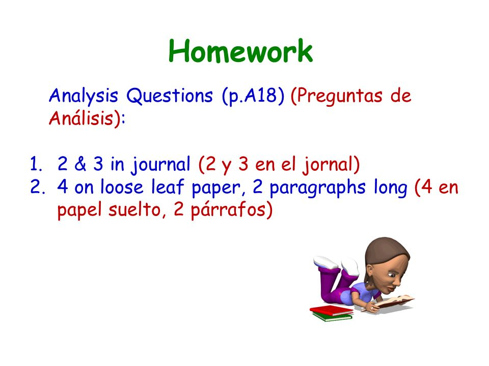 Homework Analysis Questions (p.A18) (Preguntas de Análisis): 1.2 & 3 in journal (2 y 3 en el jornal) 2.4 on loose leaf paper, 2 paragraphs long (4 en