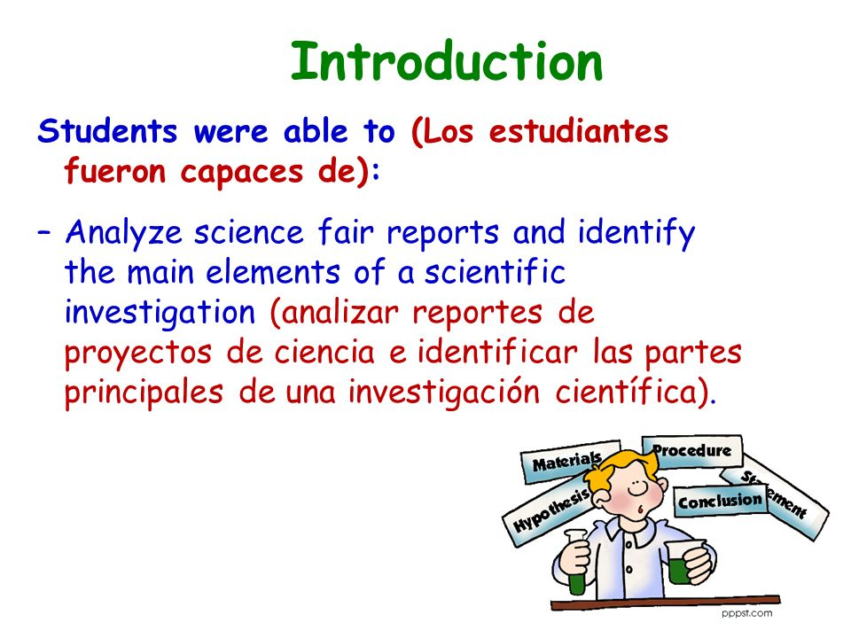 Introduction Students were able to (Los estudiantes fueron capaces de): –Analyze science fair reports and identify the main elements of a scientific investigation (analizar reportes de proyectos de ciencia e identificar las partes principales de una investigación científica).