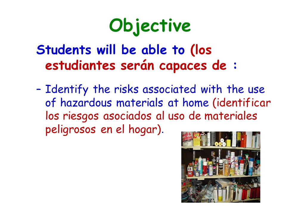 Objective Students will be able to (los estudiantes serán capaces de : –Identify the risks associated with the use of hazardous materials at home (identificar los riesgos asociados al uso de materiales peligrosos en el hogar).
