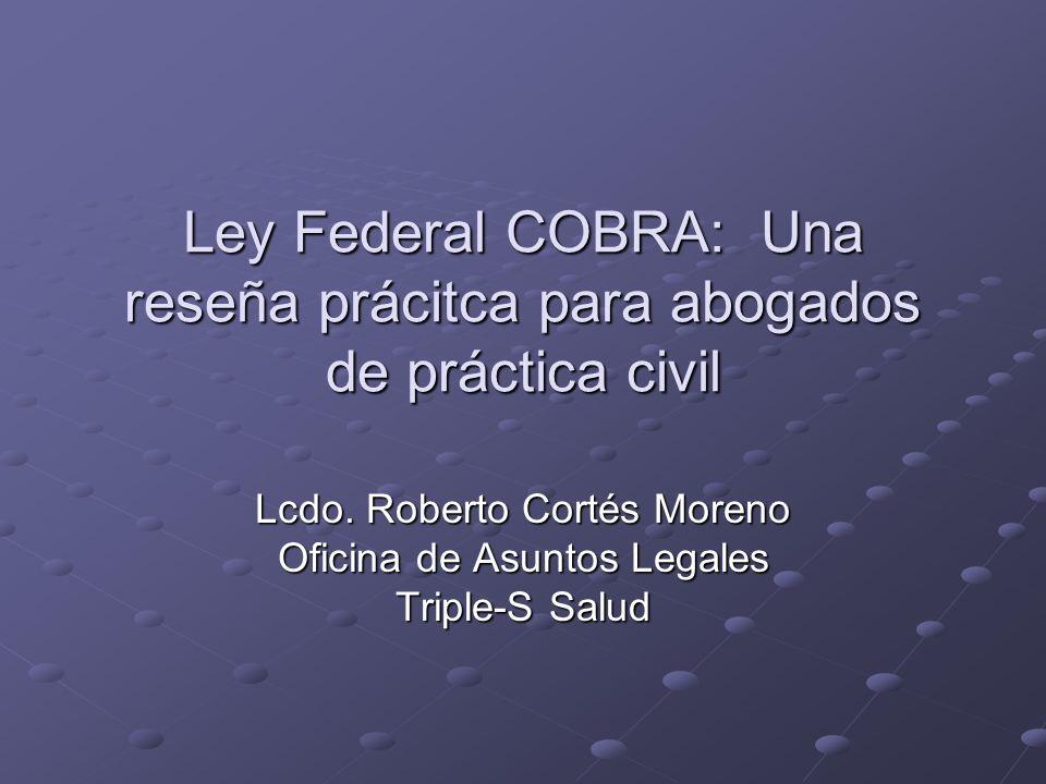 Ley Federal COBRA: Una reseña prácitca para abogados de práctica civil Lcdo. Roberto Cortés Moreno Oficina de Asuntos Legales Triple-S Salud