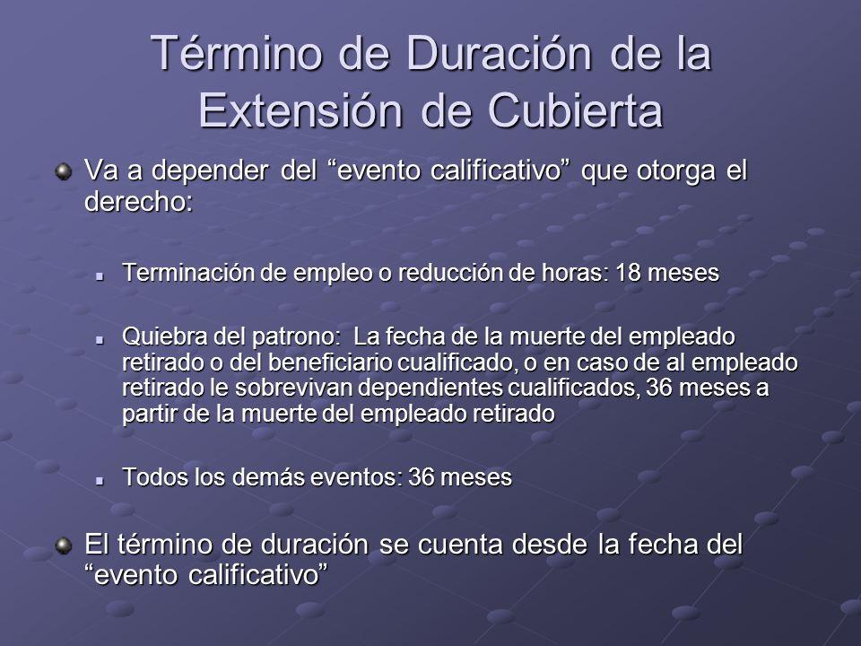 Término de Duración de la Extensión de Cubierta Va a depender del evento calificativo que otorga el derecho: Terminación de empleo o reducción de hora