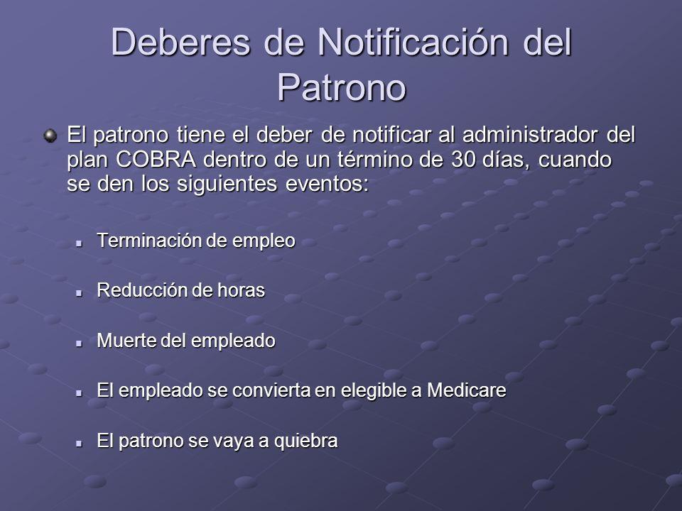 Deberes de Notificación del Patrono El patrono tiene el deber de notificar al administrador del plan COBRA dentro de un término de 30 días, cuando se