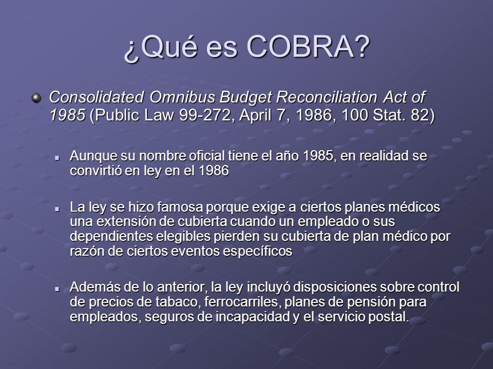 ¿Qué es COBRA? Consolidated Omnibus Budget Reconciliation Act of 1985 (Public Law 99-272, April 7, 1986, 100 Stat. 82) Aunque su nombre oficial tiene