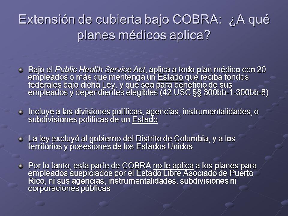 Extensión de cubierta bajo COBRA: ¿A qué planes médicos aplica? Bajo el Public Health Service Act, aplica a todo plan médico con 20 empleados o más qu