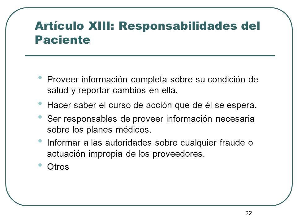 22 Artículo XIII: Responsabilidades del Paciente Proveer información completa sobre su condición de salud y reportar cambios en ella. Hacer saber el c