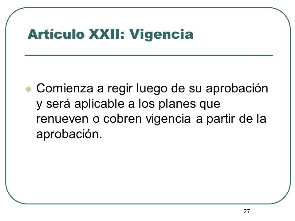 27 Artículo Artículo XXII: Vigencia Comienza a regir luego de su aprobación y será aplicable a los planes que renueven o cobren vigencia a partir de l
