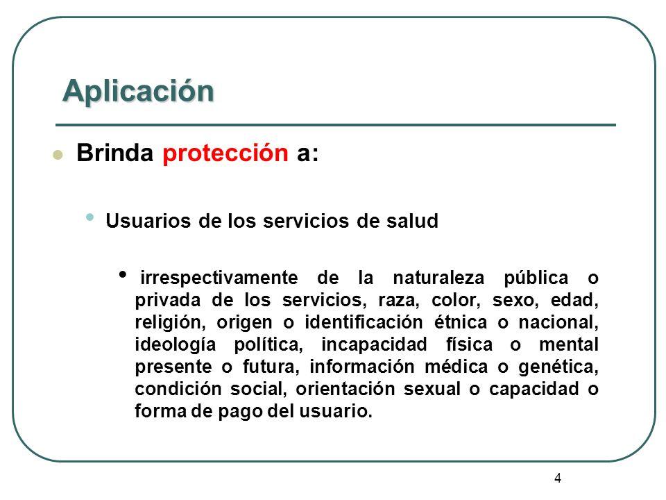 4 Aplicación Brinda protección a: Usuarios de los servicios de salud irrespectivamente de la naturaleza pública o privada de los servicios, raza, colo