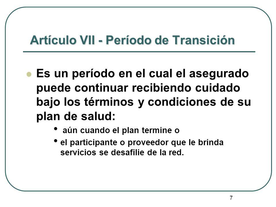 7 Artículo VII - Período de Transición Es un período en el cual el asegurado puede continuar recibiendo cuidado bajo los términos y condiciones de su