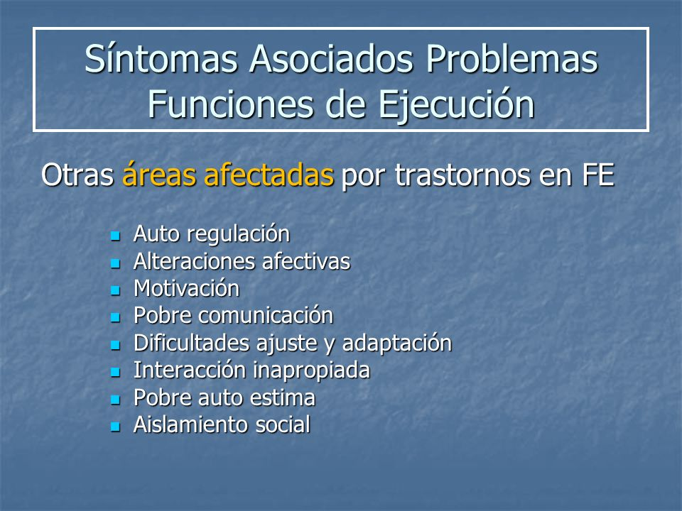 Síntomas Asociados Problemas Funciones de Ejecución Otras áreas afectadas por trastornos en FE Auto regulación Auto regulación Alteraciones afectivas
