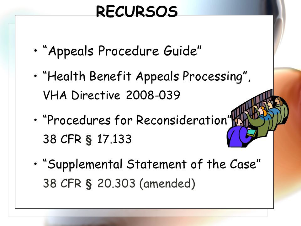 Appeals Procedure Guide Health Benefit Appeals Processing, VHA Directive 2008-039 Procedures for Reconsideration 38 CFR § 17.133 Supplemental Statement of the Case 38 CFR § 20.303 (amended) RECURSOS