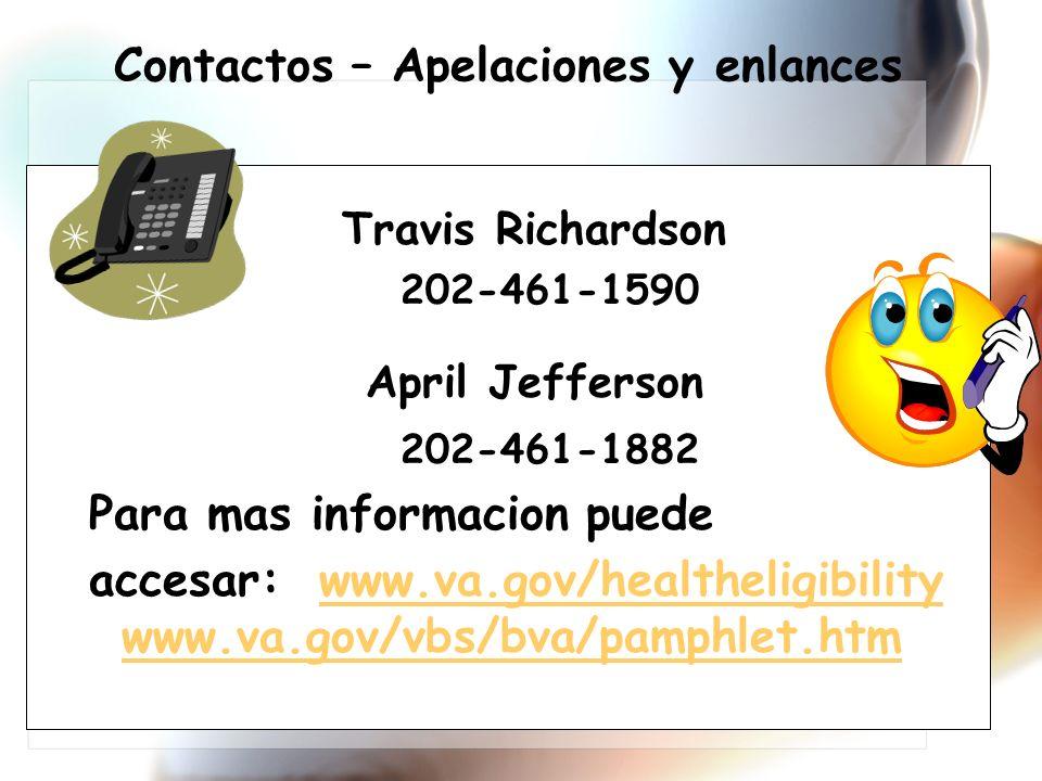 Travis Richardson 202-461-1590 April Jefferson 202-461-1882 Para mas informacion puede accesar: www.va.gov/healtheligibility www.va.gov/vbs/bva/pamphlet.htmwww.va.gov/healtheligibility www.va.gov/vbs/bva/pamphlet.htm Contactos – Apelaciones y enlances