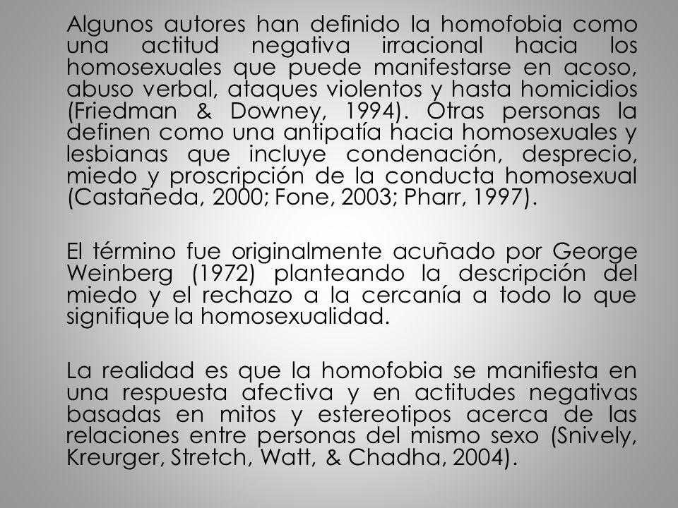 Algunos autores han definido la homofobia como una actitud negativa irracional hacia los homosexuales que puede manifestarse en acoso, abuso verbal, a