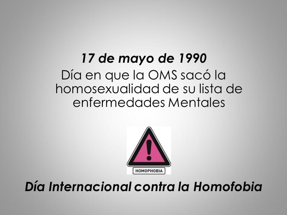 17 de mayo de 1990 Día en que la OMS sacó la homosexualidad de su lista de enfermedades Mentales Día Internacional contra la Homofobia