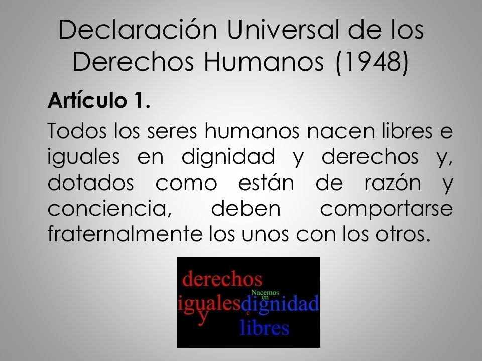 Declaración Universal de los Derechos Humanos (1948) Artículo 1. Todos los seres humanos nacen libres e iguales en dignidad y derechos y, dotados como