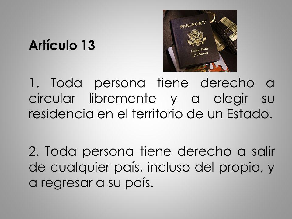 Artículo 13 1. Toda persona tiene derecho a circular libremente y a elegir su residencia en el territorio de un Estado. 2. Toda persona tiene derecho