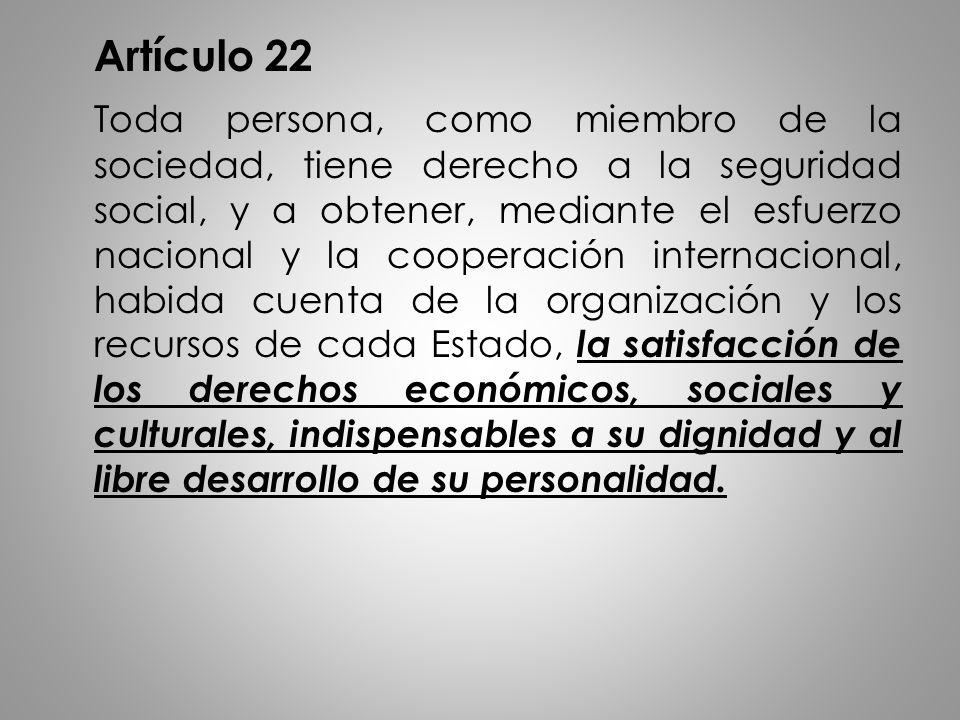 Artículo 22 Toda persona, como miembro de la sociedad, tiene derecho a la seguridad social, y a obtener, mediante el esfuerzo nacional y la cooperació