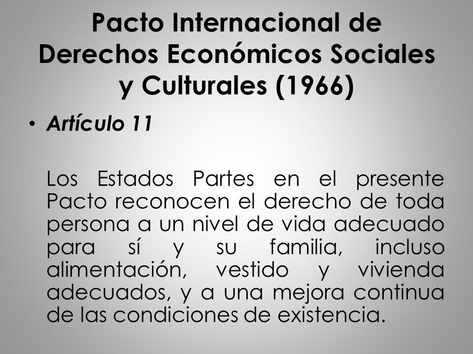 Pacto Internacional de Derechos Económicos Sociales y Culturales (1966) Artículo 11 Los Estados Partes en el presente Pacto reconocen el derecho de to