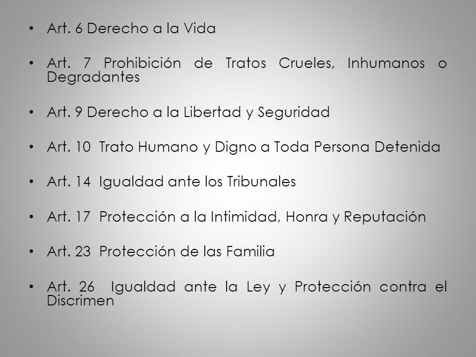 Art. 6 Derecho a la Vida Art. 7 Prohibición de Tratos Crueles, Inhumanos o Degradantes Art. 9 Derecho a la Libertad y Seguridad Art. 10 Trato Humano y