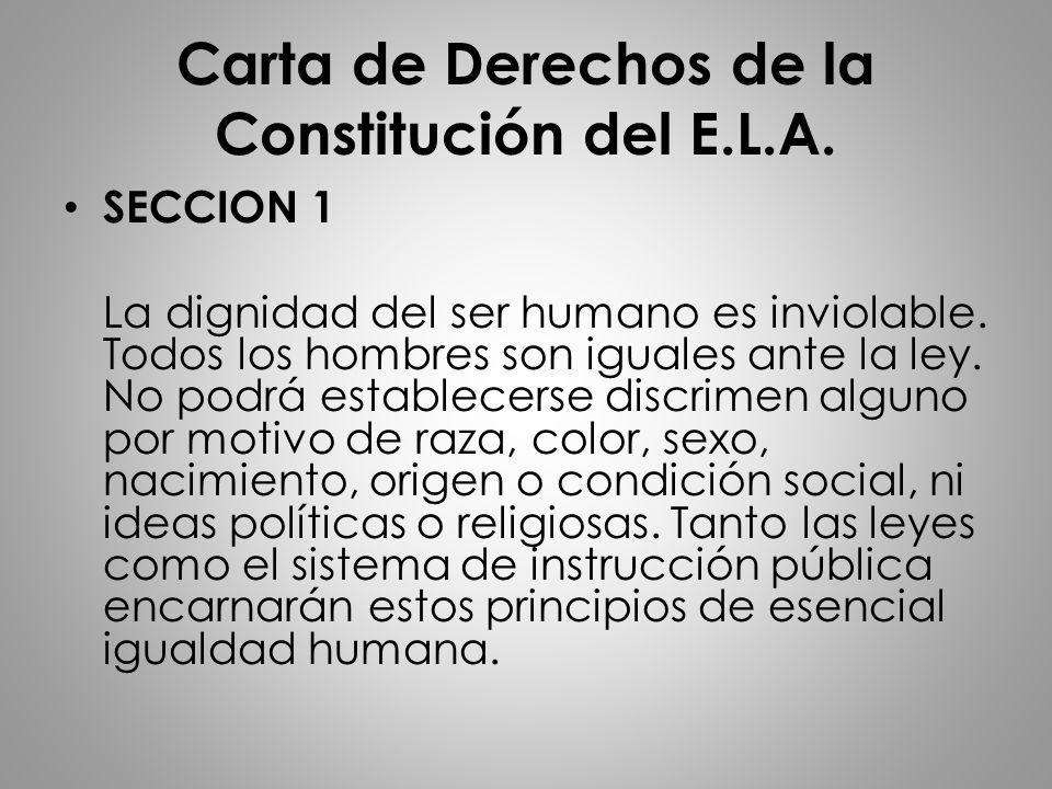 Carta de Derechos de la Constitución del E.L.A. SECCION 1 La dignidad del ser humano es inviolable. Todos los hombres son iguales ante la ley. No podr