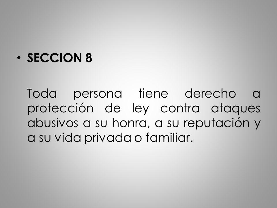 SECCION 8 Toda persona tiene derecho a protección de ley contra ataques abusivos a su honra, a su reputación y a su vida privada o familiar.