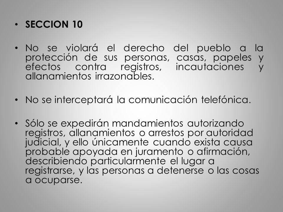 SECCION 10 No se violará el derecho del pueblo a la protección de sus personas, casas, papeles y efectos contra registros, incautaciones y allanamient