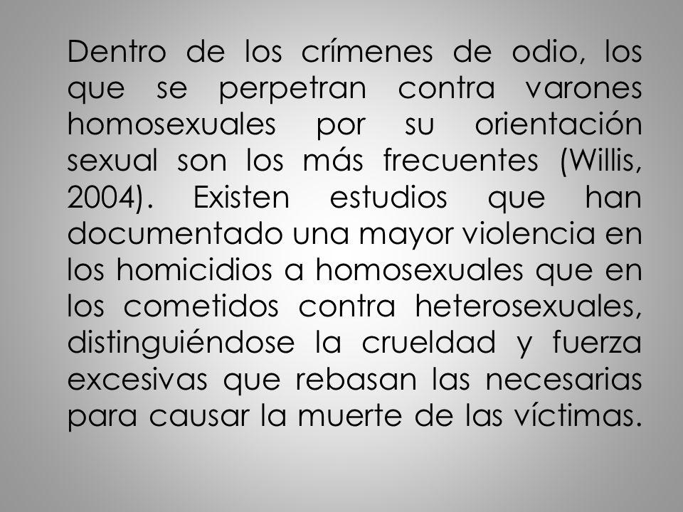 Dentro de los crímenes de odio, los que se perpetran contra varones homosexuales por su orientación sexual son los más frecuentes (Willis, 2004). Exis