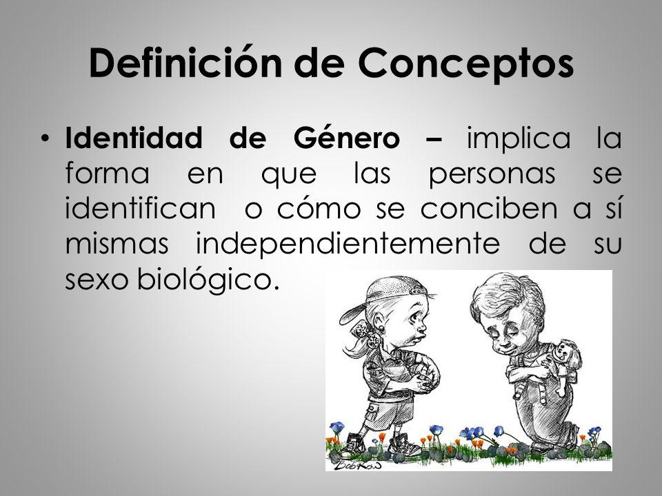 Definición de Conceptos Identidad de Género – implica la forma en que las personas se identifican o cómo se conciben a sí mismas independientemente de