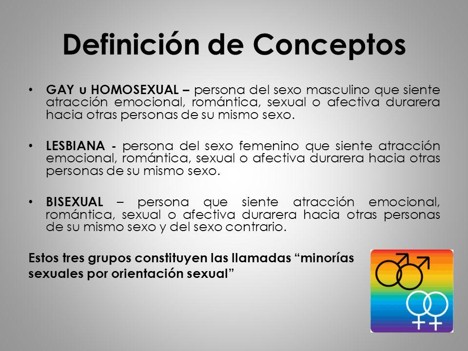 Definición de Conceptos GAY u HOMOSEXUAL – persona del sexo masculino que siente atracción emocional, romántica, sexual o afectiva durarera hacia otra
