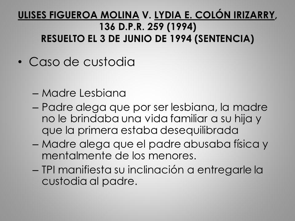 ULISES FIGUEROA MOLINA V. LYDIA E. COLÓN IRIZARRY, 136 D.P.R. 259 (1994) RESUELTO EL 3 DE JUNIO DE 1994 (SENTENCIA) Caso de custodia – Madre Lesbiana