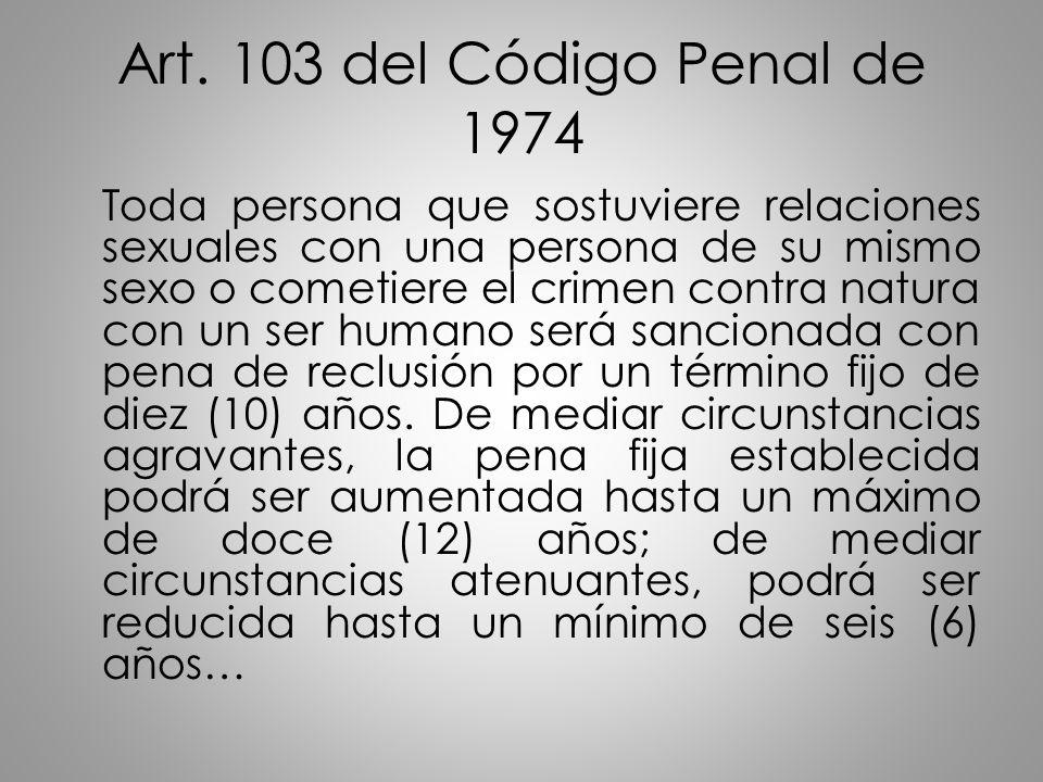 Art. 103 del Código Penal de 1974 Toda persona que sostuviere relaciones sexuales con una persona de su mismo sexo o cometiere el crimen contra natura