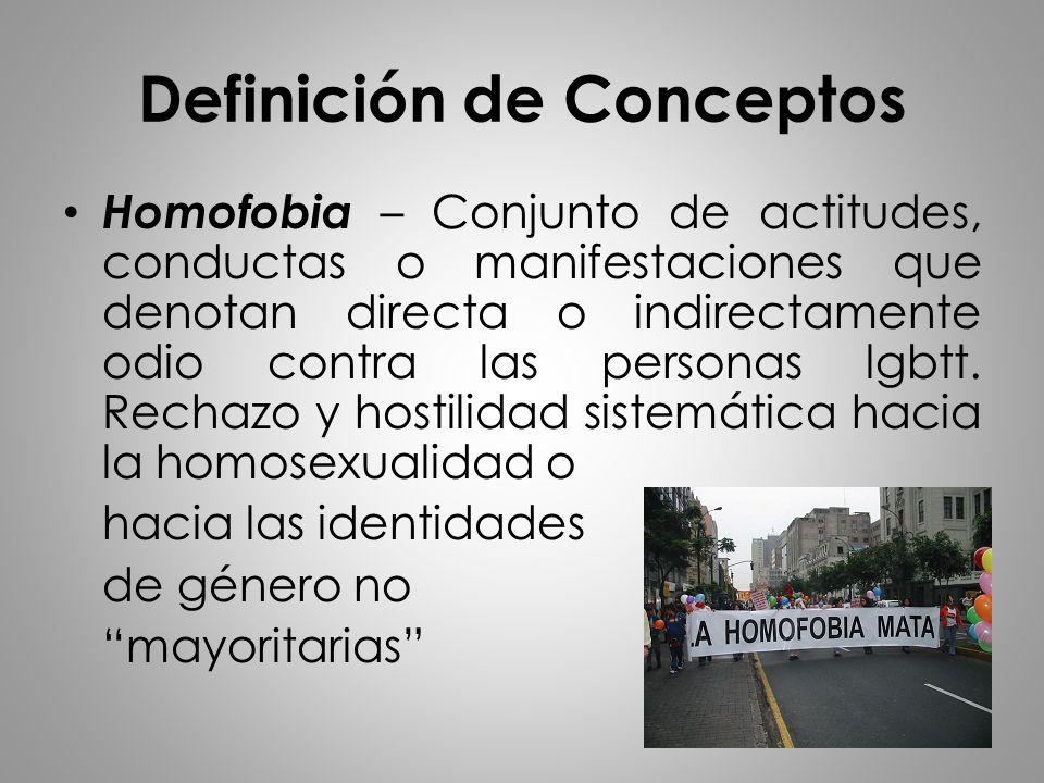 Definición de Conceptos Homofobia – Conjunto de actitudes, conductas o manifestaciones que denotan directa o indirectamente odio contra las personas l