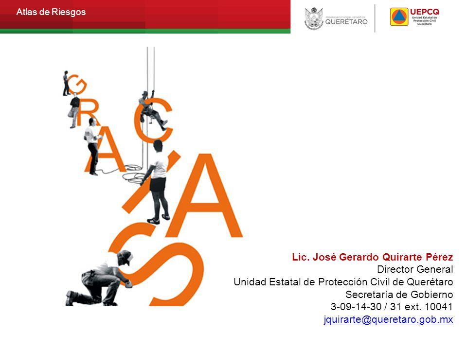 Atlas de Riesgos Lic. José Gerardo Quirarte Pérez Director General Unidad Estatal de Protección Civil de Querétaro Secretaría de Gobierno 3-09-14-30 /