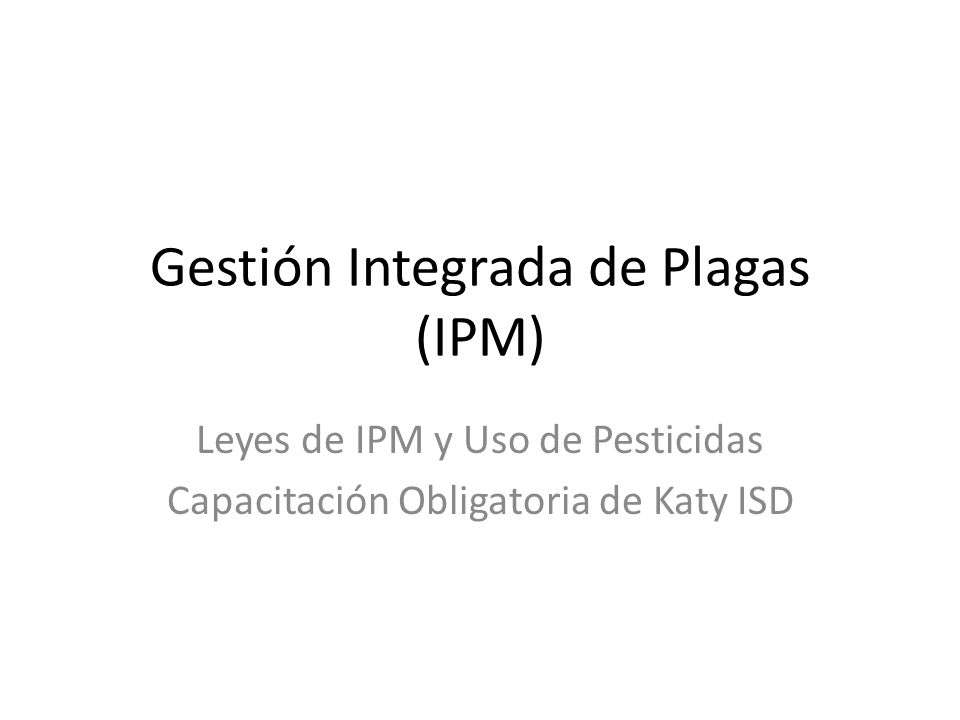Gestión Integrada de Plagas (IPM) Leyes de IPM y Uso de Pesticidas Capacitación Obligatoria de Katy ISD