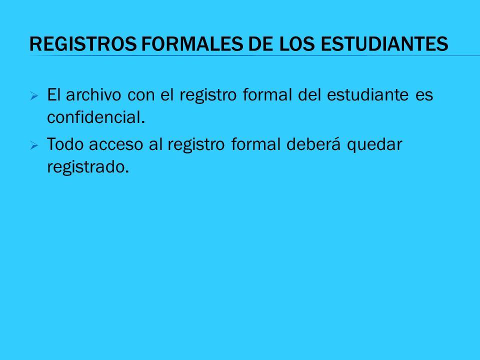 REGISTROS FORMALES DE LOS ESTUDIANTES El archivo con el registro formal del estudiante es confidencial. Todo acceso al registro formal deberá quedar r