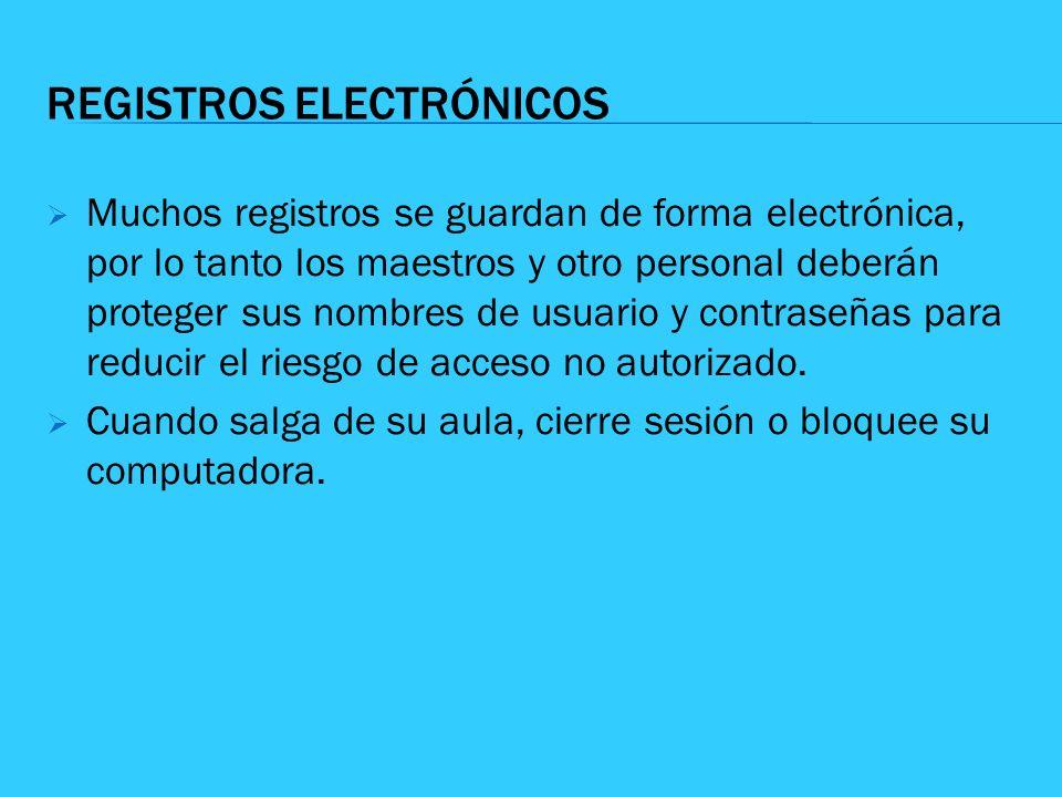 REGISTROS ELECTRÓNICOS Muchos registros se guardan de forma electrónica, por lo tanto los maestros y otro personal deberán proteger sus nombres de usu