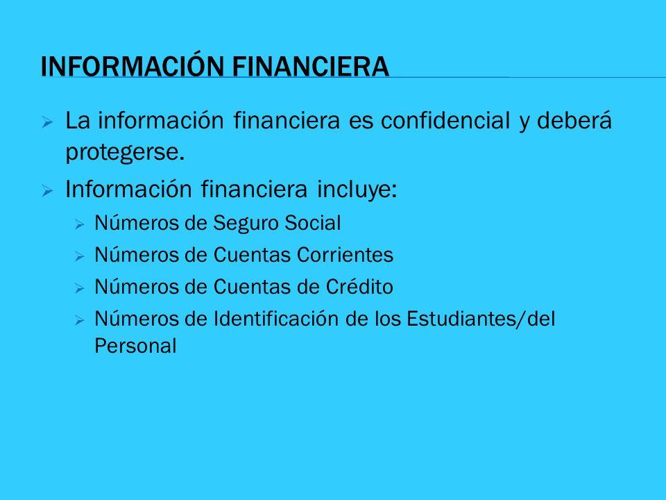 INFORMACIÓN FINANCIERA La información financiera es confidencial y deberá protegerse. Información financiera incluye: Números de Seguro Social Números